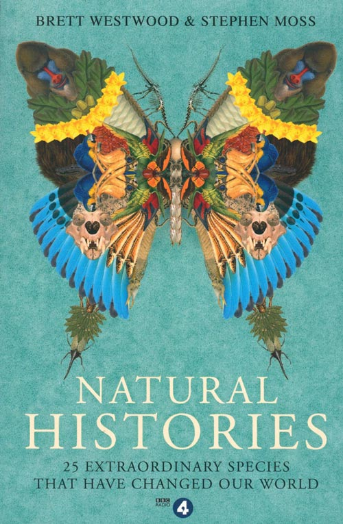 Natural histories: 25 extraordinary species that have changed our world. Brett Westwood, Stephen Moss.