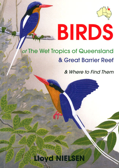 Birds of the wet tropics of Queensland and Great Barrier Reef and where to find them. Lloyd Nielsen.