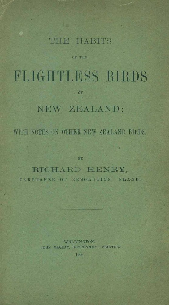 The habits of the flightless birds of New Zealand; with notes on other New Zealand birds. Richard Henry.