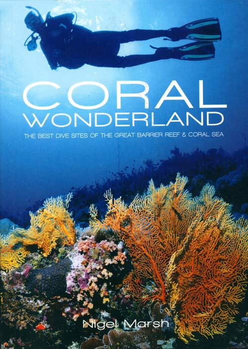 Coral wonderland: the best dive sites of the Great Barrier Reef. Nigel Marsh.