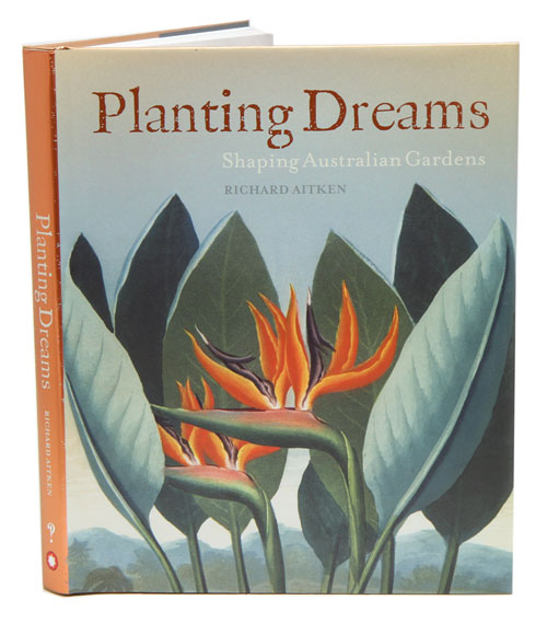 Planting dreams: shaping Australian gardens. Richard Aitken.