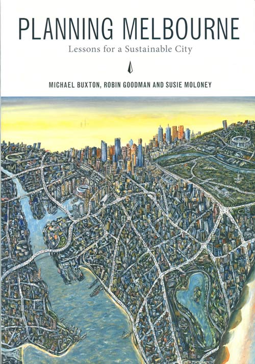 Planning Melbourne: lessons for a sustainable city. Michael Buxton, Robin Goodman, Susie Moloney.