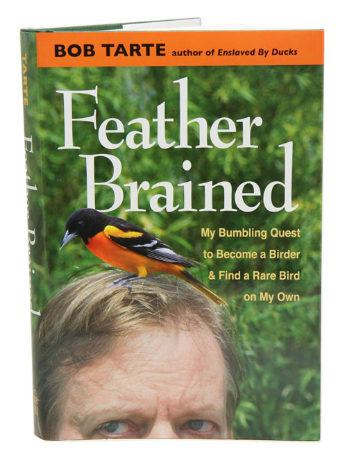 Feather brained: my bumbling quest to become a birder and find a rare bird on my own. Bob Tarte.