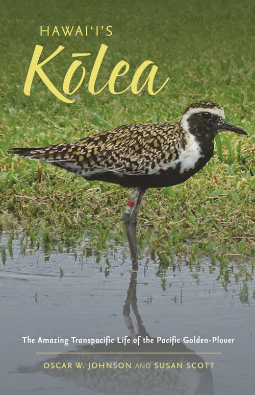 Hawai'i's Kolea: the amazing transpacific life of the Pacific golden plover. Oscar W. Johnson, Susan Scott.