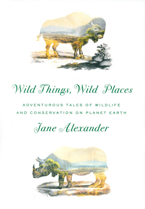 Wild things, wild places: adventurous tales of wildlife and conservation on planet Earth. Jane Alexander.