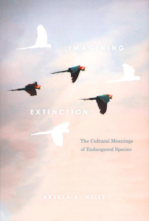 Imagining extinction: the cultural meanings of endangered species. Ursula K. Heise.