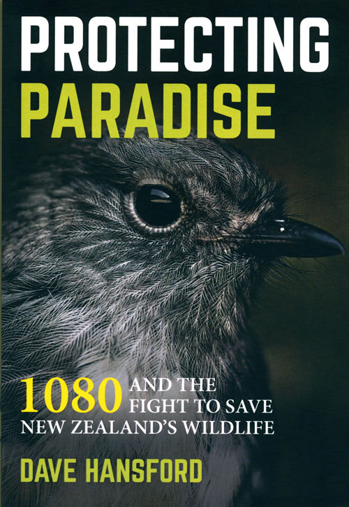 Protecting paradise: 1080 and the fight to save New Zealand's wildlife. Dave Hansford.