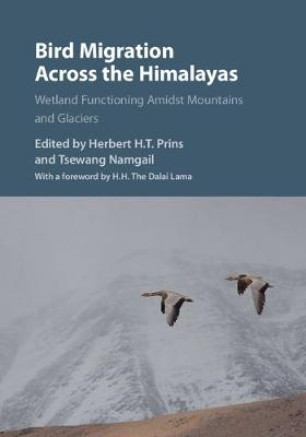 Bird migration across the Himalayas: wetland functioning amidst mountains and glaciers. Herbert H. T. Prins, Tsewang Namgail.