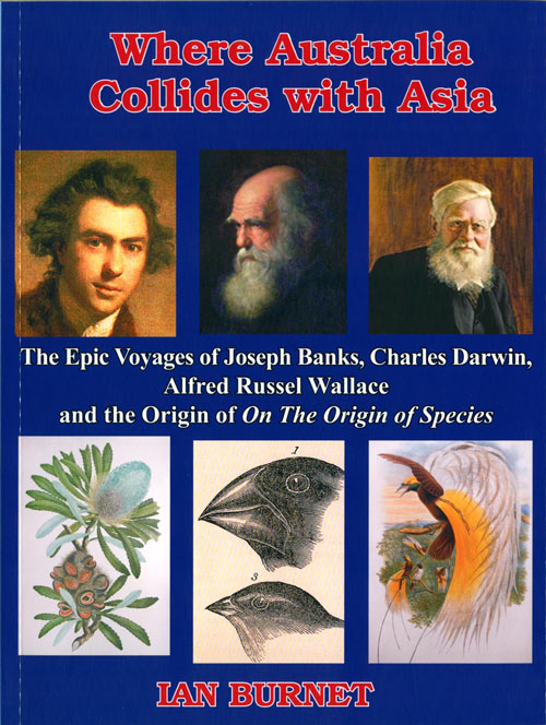 Where Australia collides with Asia: the epic voyages of Joseph Banks, Charles Darwin, Alfred Russel Wallace and the origin of On the Origin of Species. Ian Burnet.