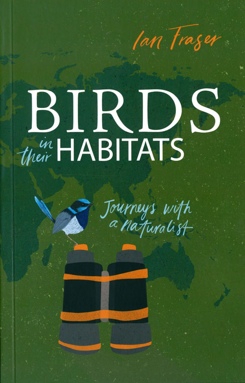 Birds in their habitats: journeys with a naturalist. Ian Fraser.