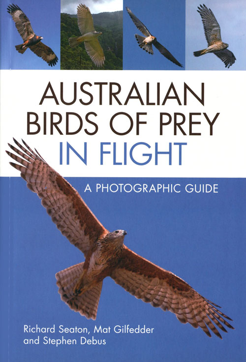 Australian birds of prey in flight: a photographic guide. Richard Seaton, Mat Gilfedder, Stephen Debus.