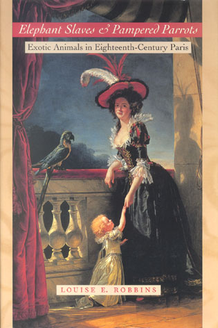 Elephant slaves and pampered parrots: exotic animals in Eighteenth Century Paris. Louise E. Robbins.