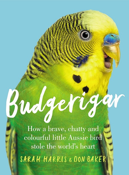Budgerigar: how a brave, chatty and colourful little Aussie bird stole the world's heart. Sarah Harris, Don Baker.
