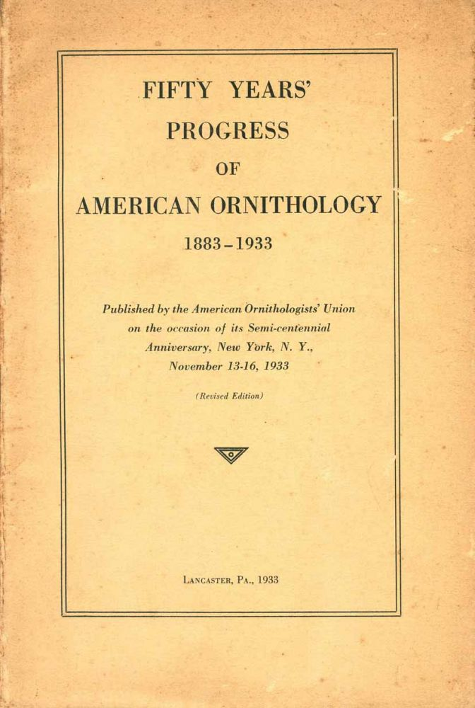 Fifty years' progress of American ornithology 1883-1933. Frand Chapman, T. S. Palmer.