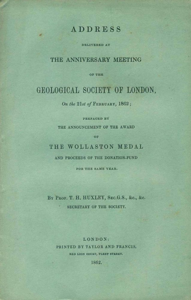 Address delivered at the Anniversary meeting of the Geological Society of London, on the 21st of February 1862; preaced by the announcement of the award of the Wollaston Medal. T. H. Huxley.