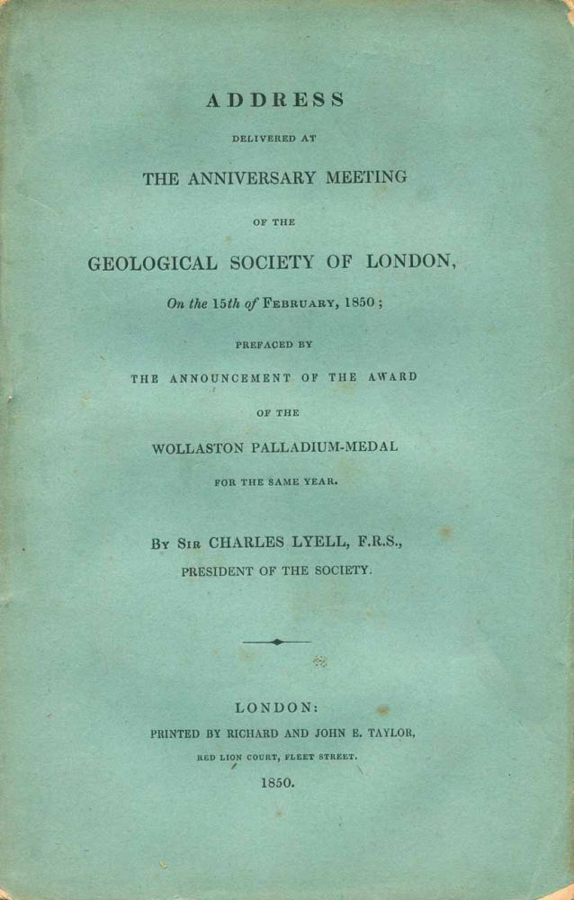 Address delivered at the Anniversary meeting of the Geological Society of London, on the 21st of February 1862; preaced by the announcement of the award of the Wollaston Palladium Medal. Charles Lyell.