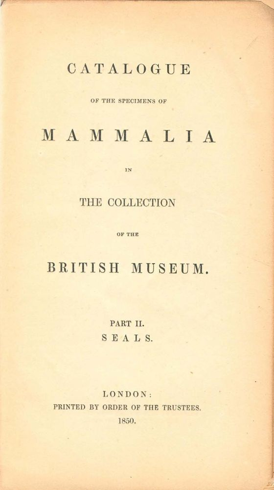Catalogue of the specimens of mammalia in the collection of the British Museum, part two [only]: Seals. John Edward Gray.