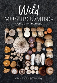 Wild mushrooming: a guide for foragers. Alison Pouliot, Tom May.