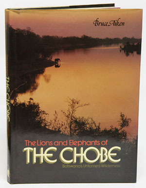 The lions and elephants of The Chobe: Botswana's untamed wilderness. Bruce Aiken.