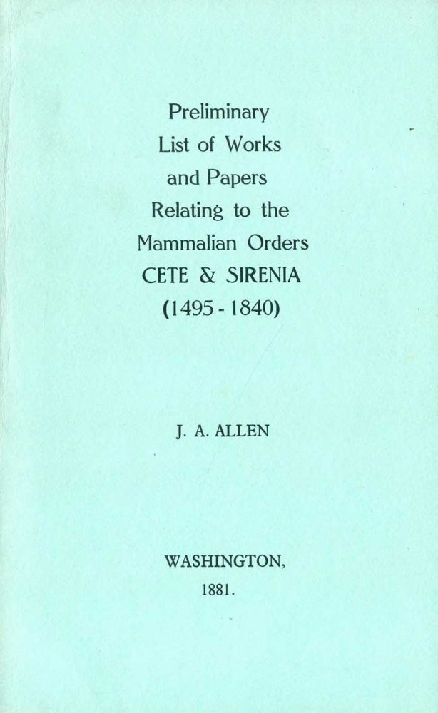 Preliminary list of works and papers relating to the Mammalian orders Cete and Sirenia (1495-1840) [facsimile]. J. A. Allen.