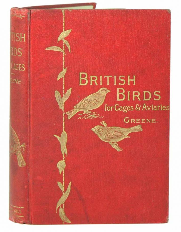 British birds for cages and aviaries: a handbook relating to all British birds which may be kept in confinement. W. T. Greene.