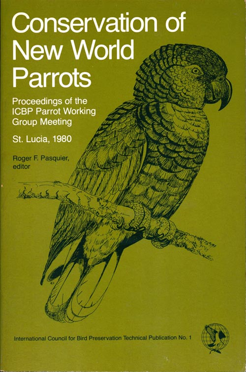Conservation of New World parrots: Proceedings of the ICBP Parrot Working Group Meeting, St. Lucia, 1980. Roger F. Pasquier.