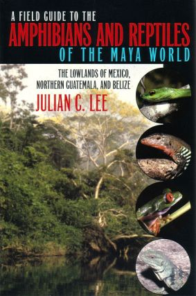 A field guide to the amphibians and reptiles of the Maya world: the lowlands of Mexico, northern Guatemala, and Belize. Julian C. Lee.