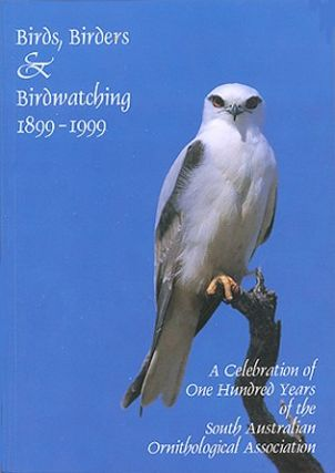 Birds, birders and birdwatching 1899-1999: celebrating one hundred years of the South Australian Ornithological Association. Roger Collier.
