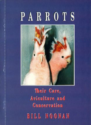 Parrots: their care, aviculture and conservation. Bill Noonan