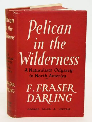 Pelican in the wilderness; a naturalist's odyssey in North America. Fraser. F. Darling
