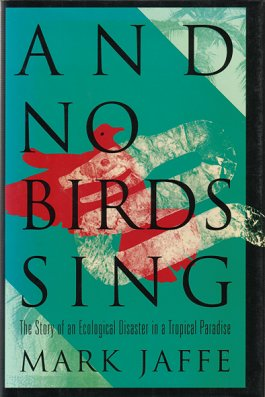 And no birds sing: the story of an ecological disaster in a tropical paradise. Mark Jaffe