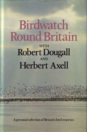 Birdwatch round Britain: a personal selection of Britain's bird reserves. Robert Dougall, Herbert Axell.