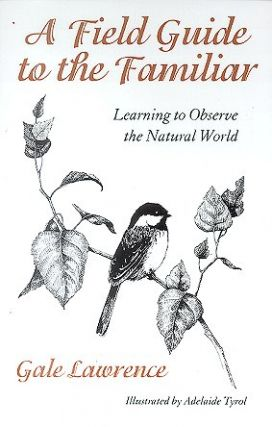 A field guide to the familiar: learning to observe the natural world. Gale Lawrence.