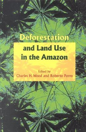Deforestation and land use in the Amazon. Charles H. Wood, Roberto Porro
