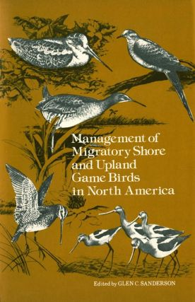 Management of Migratory Shore and Upland Game Birds in North America. Glen C. Sanderson
