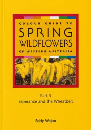 Colour guide to spring wildflowers of Western Australia. Part three: Esperance and the wheatbelt....