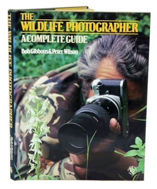 The wildlife photographer: a complete guide. Bob Gibbons, Peter Wilson