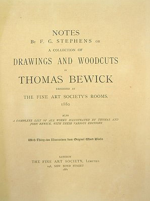 Notes by F. G. Stephens on a collection of drawings and woodcuts by Thomas Bewick, exhibited at the Fine Art Society's Rooms, 1880. Also a complete list of all works illustrated by Thomas and John Bewick, with their various editions.
