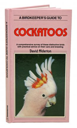 A Birdkeeper's guide to cockatoos: A comprehensive survey of these distinctive birds with practical advice on their care and breeding. David Alderton.