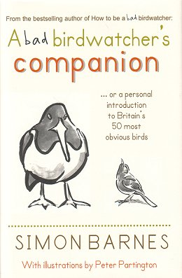 A bad birdwatcher's companion: 50 intimate portraits of Britain's best loved birds. Simon Barnes