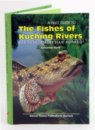 A field guide to the fishes of Kuching Rivers, Sarawak, Malaysian Borneo. Katherine Atack.