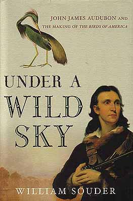 Under a wild sky: John James Audubon and the making of the birds of America. William Souder.