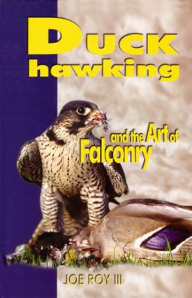 Duck hawking and the art of falconry. Joe Roy III