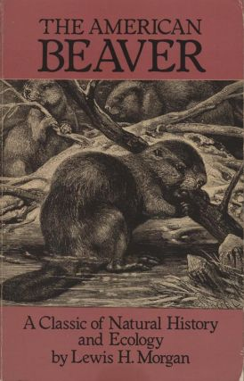 The American beaver: a classic of natural history and ecology. Lewis H. Morgan