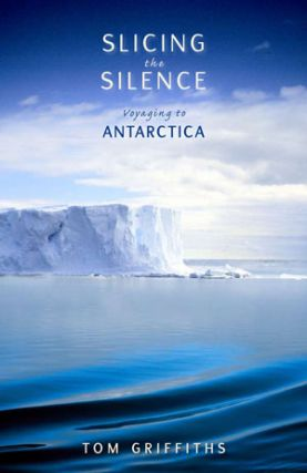 Slicing the silence: voyaging to Antarctica. Tom Griffiths