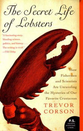 The secret life of lobsters: how fishermen and scientists are unraveling the mysteries of our favorite crustacean. Trevor Corson.