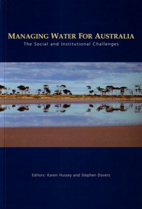 Managing water for Australia: the social and institutional changes. Karen Hussey, Stephen Dovers