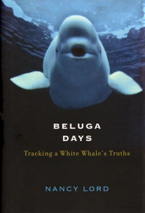 Beluga days: tracking a white whale's truths. Nancy Lord.
