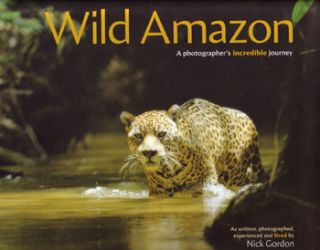 Wild Amazon: a photographer's incredible journey. Nick Gordon.