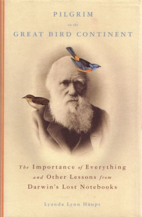Pilgrim on the great bird continent: the importance of everything and other lessons from Darwin's lost notebooks. Lyanda Lynn Haupt.